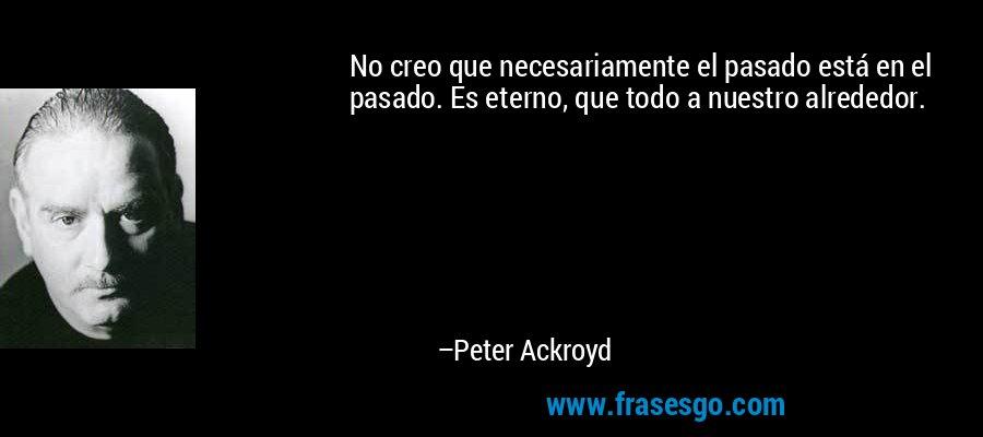 No creo que necesariamente el pasado está en el pasado. Es eterno, que todo a nuestro alrededor. – Peter Ackroyd