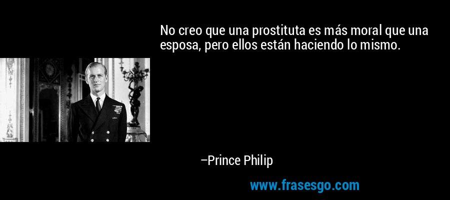 No creo que una prostituta es más moral que una esposa, pero ellos están haciendo lo mismo. – Prince Philip