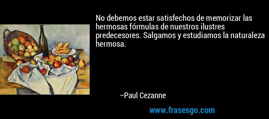 No debemos estar satisfechos de memorizar las hermosas fórmulas de nuestros ilustres predecesores. Salgamos y estudiamos la naturaleza hermosa. – Paul Cezanne