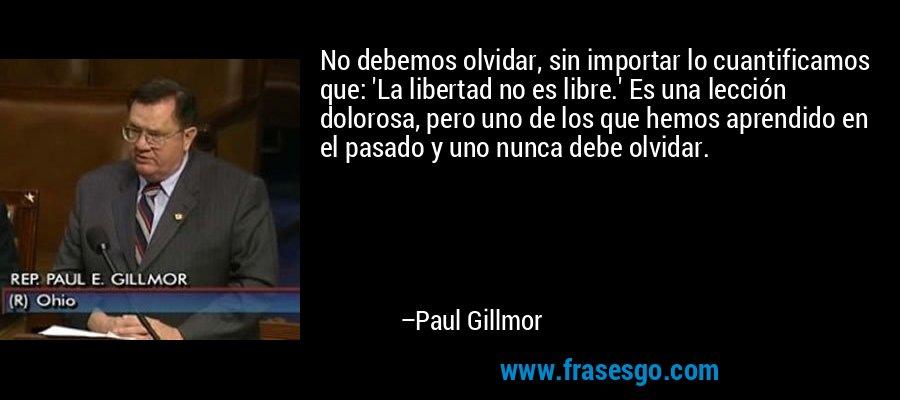 No debemos olvidar, sin importar lo cuantificamos que: 'La libertad no es libre.' Es una lección dolorosa, pero uno de los que hemos aprendido en el pasado y uno nunca debe olvidar. – Paul Gillmor