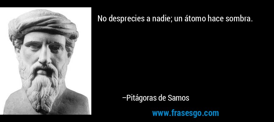 No desprecies a nadie; un átomo hace sombra. – Pitágoras de Samos