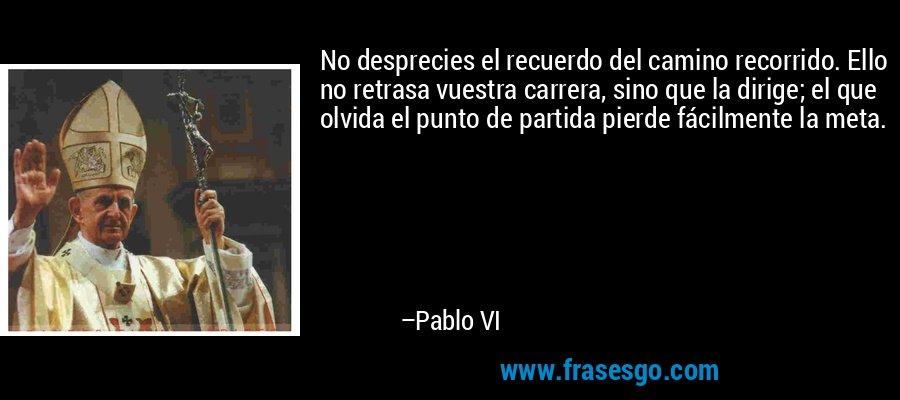 No desprecies el recuerdo del camino recorrido. Ello no retrasa vuestra carrera, sino que la dirige; el que olvida el punto de partida pierde fácilmente la meta. – Pablo VI