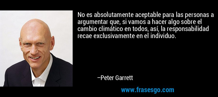 No es absolutamente aceptable para las personas a argumentar que, si vamos a hacer algo sobre el cambio climático en todos, así, la responsabilidad recae exclusivamente en el individuo. – Peter Garrett