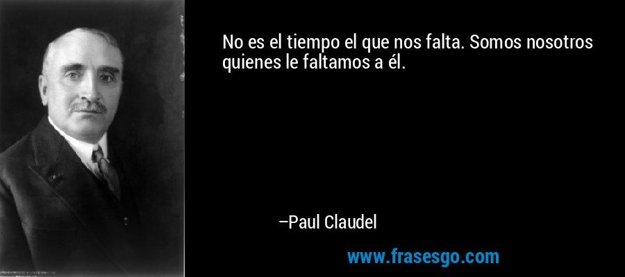 No es el tiempo el que nos falta. Somos nosotros quienes le faltamos a él. – Paul Claudel