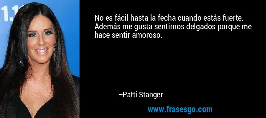 No es fácil hasta la fecha cuando estás fuerte. Además me gusta sentirnos delgados porque me hace sentir amoroso. – Patti Stanger
