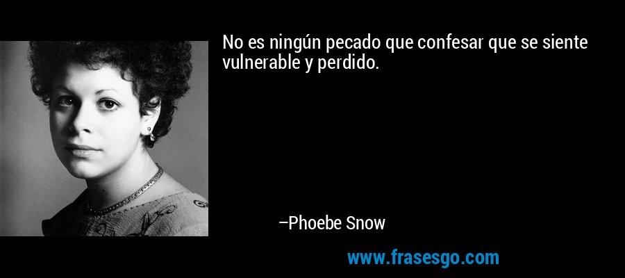 No es ningún pecado que confesar que se siente vulnerable y perdido. – Phoebe Snow