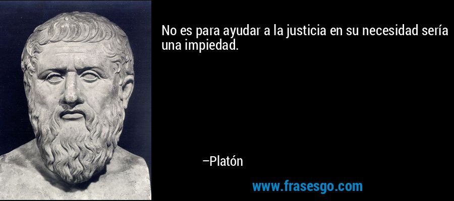 No es para ayudar a la justicia en su necesidad sería una impiedad. – Platón