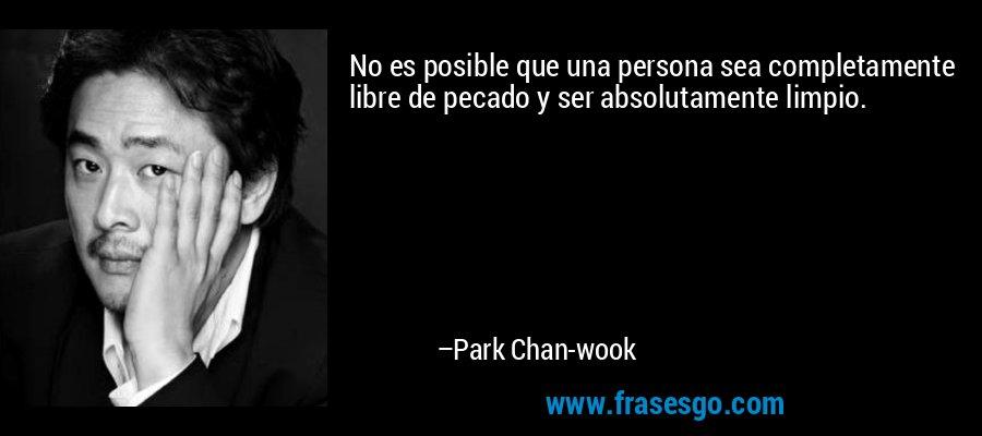 No es posible que una persona sea completamente libre de pecado y ser absolutamente limpio. – Park Chan-wook