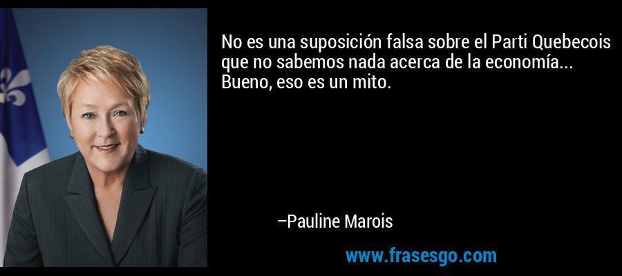 No es una suposición falsa sobre el Parti Quebecois que no sabemos nada acerca de la economía... Bueno, eso es un mito. – Pauline Marois