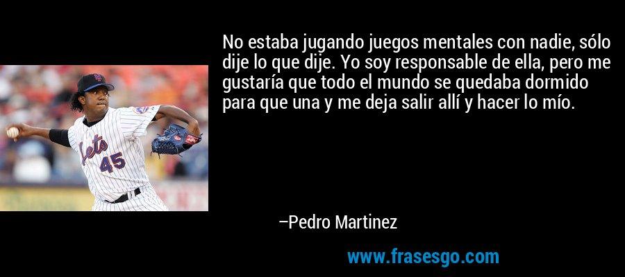 No estaba jugando juegos mentales con nadie, sólo dije lo que dije. Yo soy responsable de ella, pero me gustaría que todo el mundo se quedaba dormido para que una y me deja salir allí y hacer lo mío. – Pedro Martinez