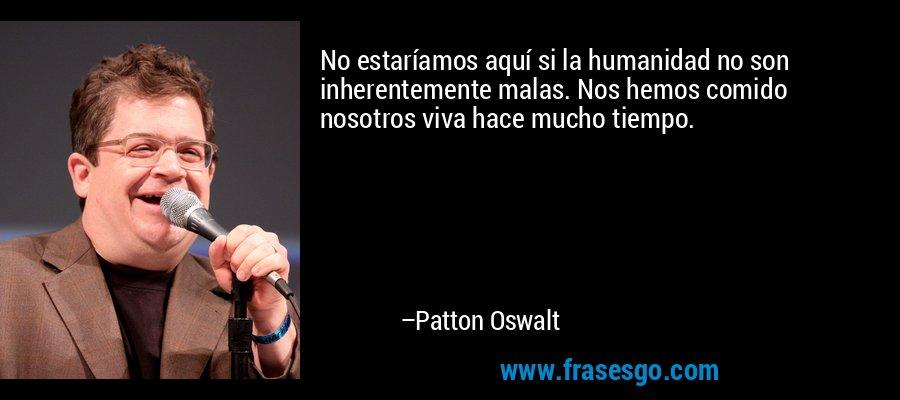 No estaríamos aquí si la humanidad no son inherentemente malas. Nos hemos comido nosotros viva hace mucho tiempo. – Patton Oswalt