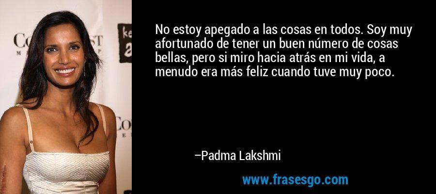 No estoy apegado a las cosas en todos. Soy muy afortunado de tener un buen número de cosas bellas, pero si miro hacia atrás en mi vida, a menudo era más feliz cuando tuve muy poco. – Padma Lakshmi