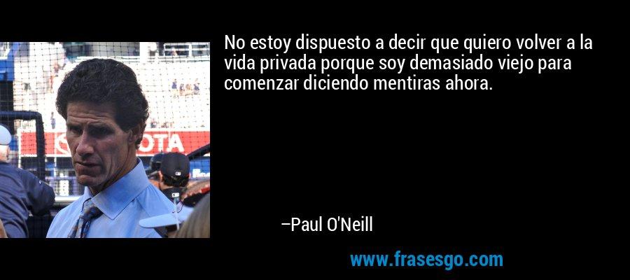 No estoy dispuesto a decir que quiero volver a la vida privada porque soy demasiado viejo para comenzar diciendo mentiras ahora. – Paul O'Neill
