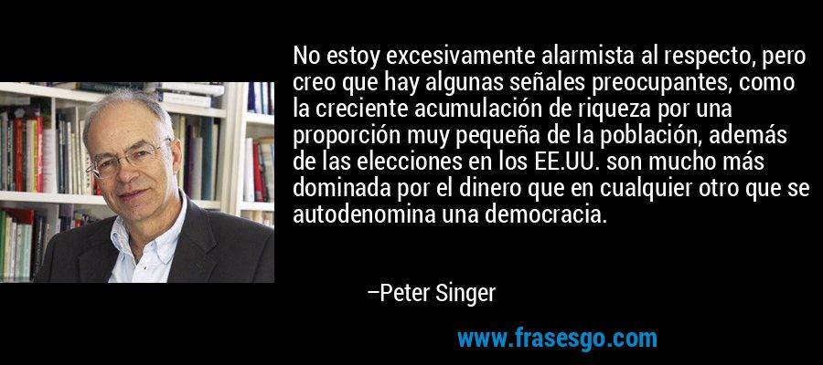 No estoy excesivamente alarmista al respecto, pero creo que hay algunas señales preocupantes, como la creciente acumulación de riqueza por una proporción muy pequeña de la población, además de las elecciones en los EE.UU. son mucho más dominada por el dinero que en cualquier otro que se autodenomina una democracia. – Peter Singer