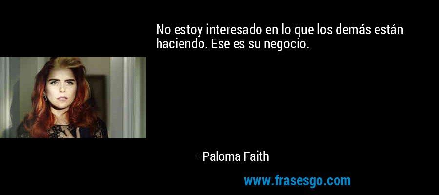 No estoy interesado en lo que los demás están haciendo. Ese es su negocio. – Paloma Faith
