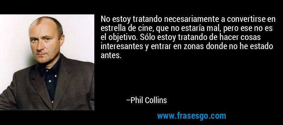 No estoy tratando necesariamente a convertirse en estrella de cine, que no estaría mal, pero ese no es el objetivo. Sólo estoy tratando de hacer cosas interesantes y entrar en zonas donde no he estado antes. – Phil Collins