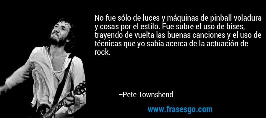 No fue sólo de luces y máquinas de pinball voladura y cosas por el estilo. Fue sobre el uso de bises, trayendo de vuelta las buenas canciones y el uso de técnicas que yo sabía acerca de la actuación de rock. – Pete Townshend