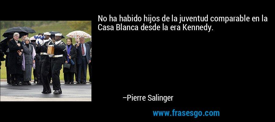 No ha habido hijos de la juventud comparable en la Casa Blanca desde la era Kennedy. – Pierre Salinger