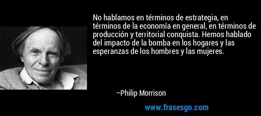 No hablamos en términos de estrategia, en términos de la economía en general, en términos de producción y territorial conquista. Hemos hablado del impacto de la bomba en los hogares y las esperanzas de los hombres y las mujeres. – Philip Morrison