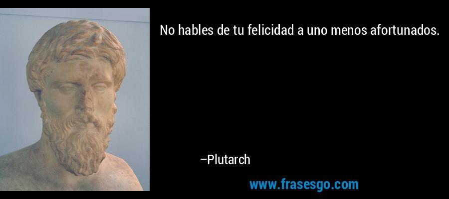 No hables de tu felicidad a uno menos afortunados. – Plutarch