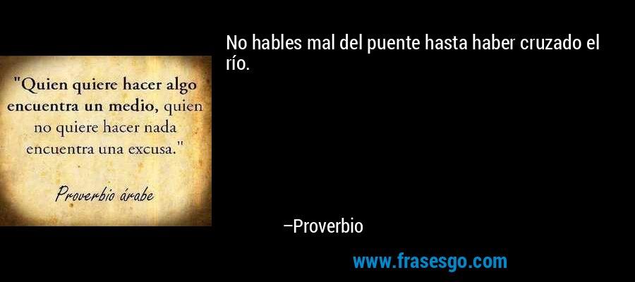 No hables mal del puente hasta haber cruzado el río. – Proverbio