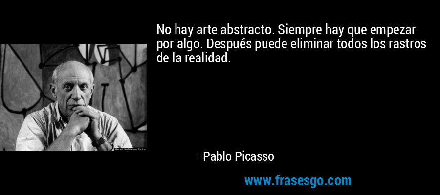 No hay arte abstracto. Siempre hay que empezar por algo. Después puede eliminar todos los rastros de la realidad. – Pablo Picasso