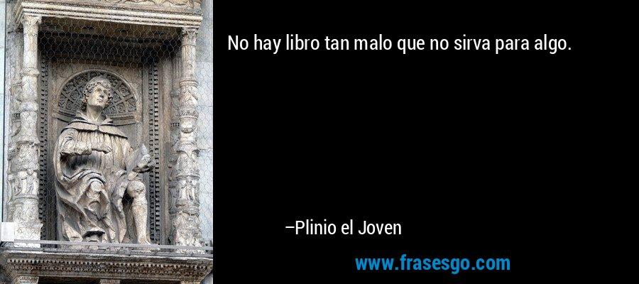 No hay libro tan malo que no sirva para algo. – Plinio el Joven