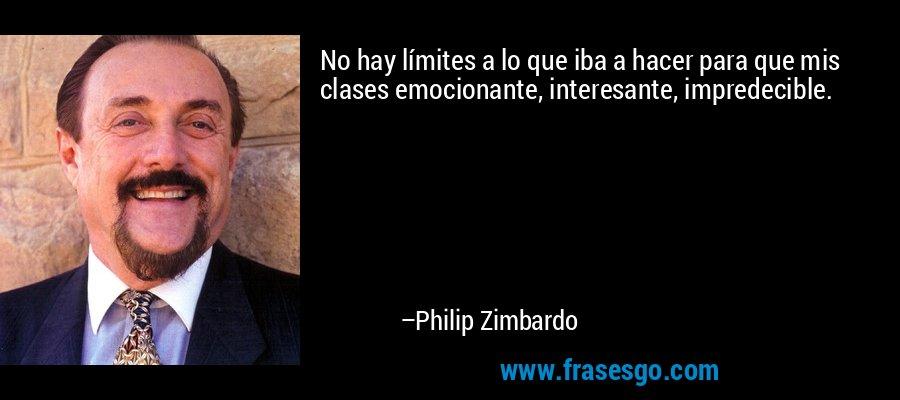 No hay límites a lo que iba a hacer para que mis clases emocionante, interesante, impredecible. – Philip Zimbardo