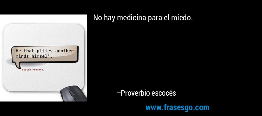 No hay medicina para el miedo. – Proverbio escocés