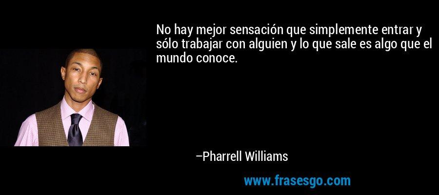 No hay mejor sensación que simplemente entrar y sólo trabajar con alguien y lo que sale es algo que el mundo conoce. – Pharrell Williams