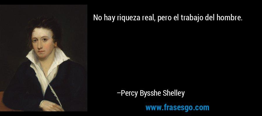 No hay riqueza real, pero el trabajo del hombre. – Percy Bysshe Shelley
