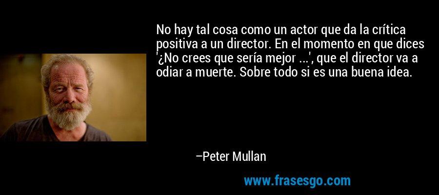 No hay tal cosa como un actor que da la crítica positiva a un director. En el momento en que dices '¿No crees que sería mejor ...', que el director va a odiar a muerte. Sobre todo si es una buena idea. – Peter Mullan