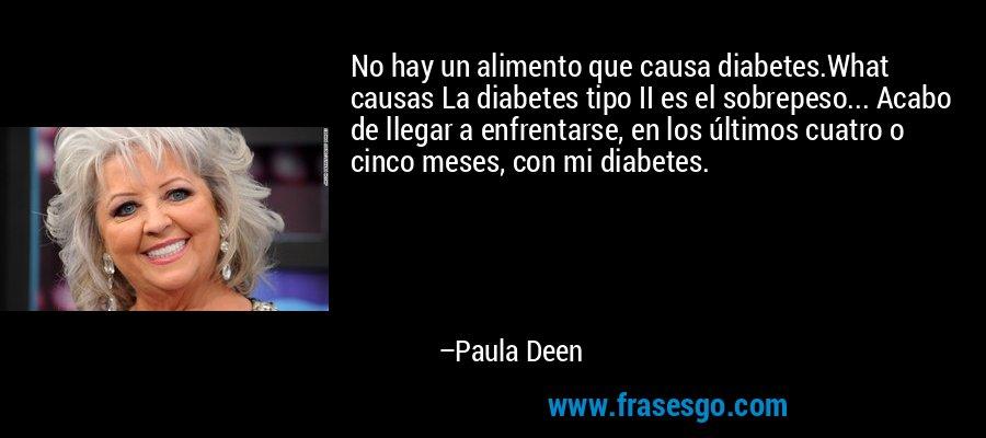 No hay un alimento que causa diabetes.What causas La diabetes tipo II es el sobrepeso... Acabo de llegar a enfrentarse, en los últimos cuatro o cinco meses, con mi diabetes. – Paula Deen
