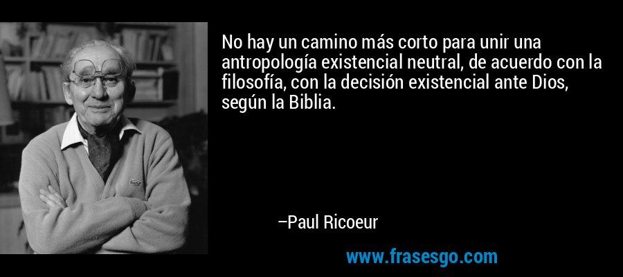 No hay un camino más corto para unir una antropología existencial neutral, de acuerdo con la filosofía, con la decisión existencial ante Dios, según la Biblia. – Paul Ricoeur