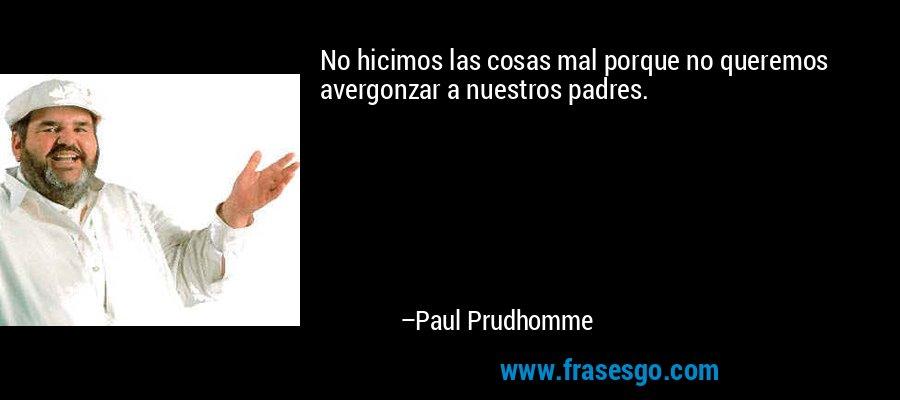 No hicimos las cosas mal porque no queremos avergonzar a nuestros padres. – Paul Prudhomme