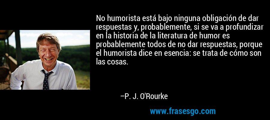 No humorista está bajo ninguna obligación de dar respuestas y, probablemente, si se va a profundizar en la historia de la literatura de humor es probablemente todos de no dar respuestas, porque el humorista dice en esencia: se trata de cómo son las cosas. – P. J. O'Rourke