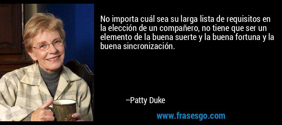 No importa cuál sea su larga lista de requisitos en la elección de un compañero, no tiene que ser un elemento de la buena suerte y la buena fortuna y la buena sincronización. – Patty Duke