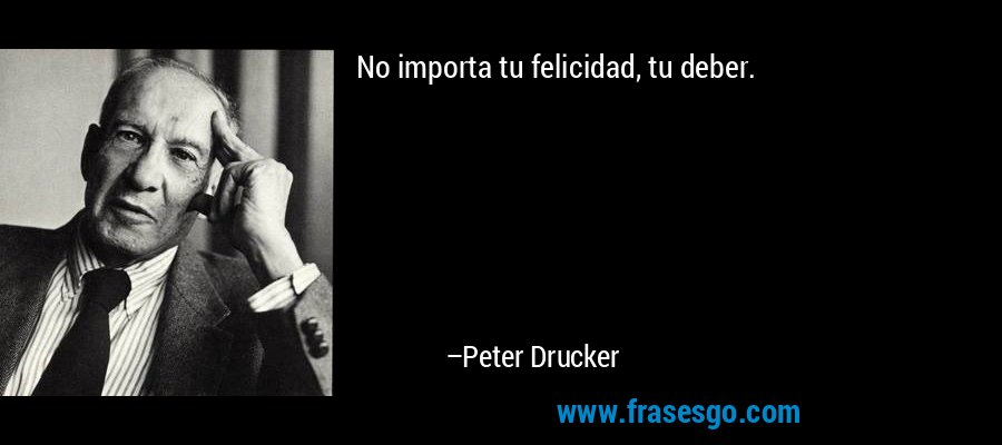 No importa tu felicidad, tu deber. – Peter Drucker