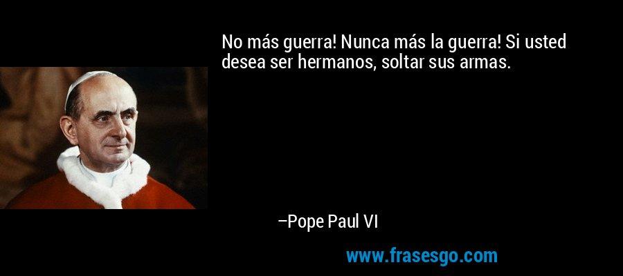 No más guerra! Nunca más la guerra! Si usted desea ser hermanos, soltar sus armas. – Pope Paul VI