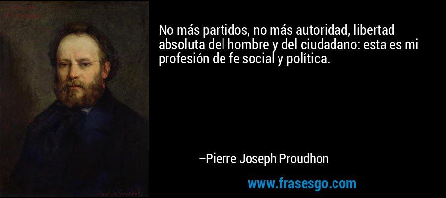 No más partidos, no más autoridad, libertad absoluta del hombre y del ciudadano: esta es mi profesión de fe social y política. – Pierre Joseph Proudhon