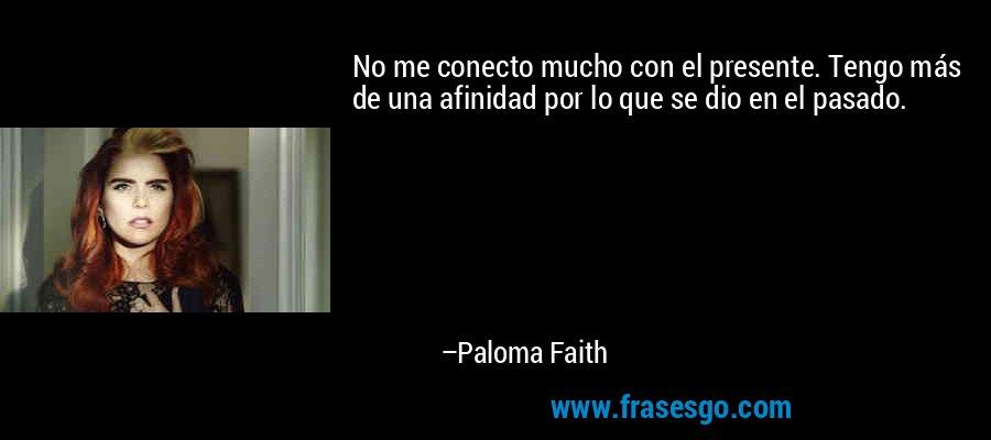 No me conecto mucho con el presente. Tengo más de una afinidad por lo que se dio en el pasado. – Paloma Faith