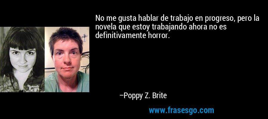 No me gusta hablar de trabajo en progreso, pero la novela que estoy trabajando ahora no es definitivamente horror. – Poppy Z. Brite
