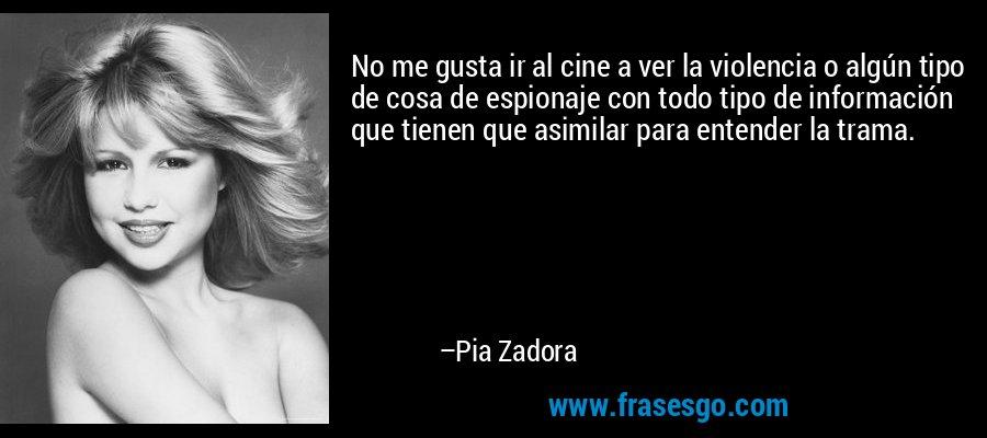No me gusta ir al cine a ver la violencia o algún tipo de cosa de espionaje con todo tipo de información que tienen que asimilar para entender la trama. – Pia Zadora