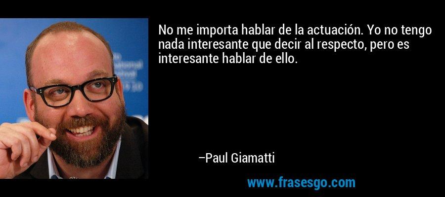 No me importa hablar de la actuación. Yo no tengo nada interesante que decir al respecto, pero es interesante hablar de ello. – Paul Giamatti