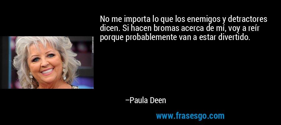 No me importa lo que los enemigos y detractores dicen. Si hacen bromas acerca de mí, voy a reír porque probablemente van a estar divertido. – Paula Deen
