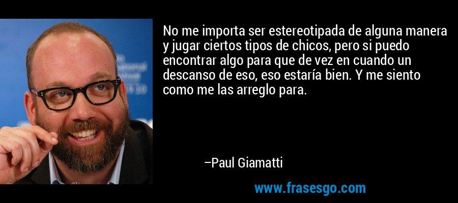 No me importa ser estereotipada de alguna manera y jugar ciertos tipos de chicos, pero si puedo encontrar algo para que de vez en cuando un descanso de eso, eso estaría bien. Y me siento como me las arreglo para. – Paul Giamatti