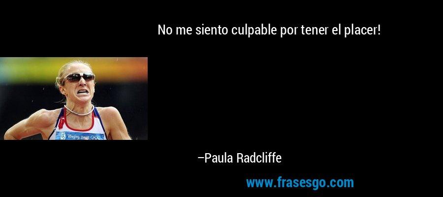 No me siento culpable por tener el placer! – Paula Radcliffe