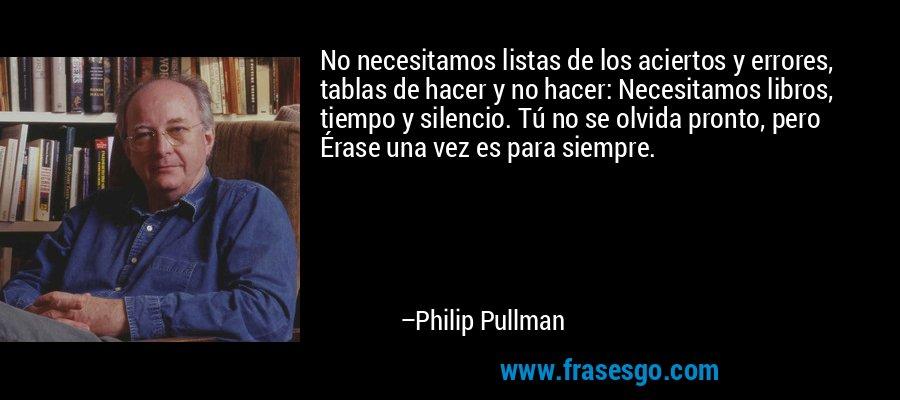 No necesitamos listas de los aciertos y errores, tablas de hacer y no hacer: Necesitamos libros, tiempo y silencio. Tú no se olvida pronto, pero Érase una vez es para siempre. – Philip Pullman