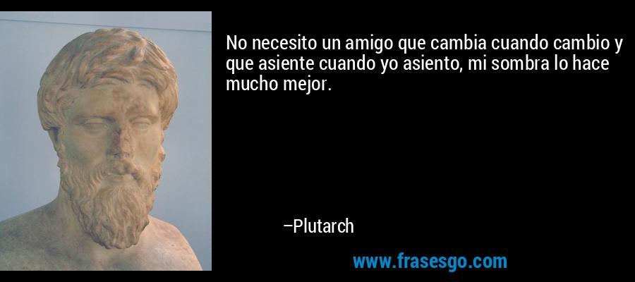 No necesito un amigo que cambia cuando cambio y que asiente cuando yo asiento, mi sombra lo hace mucho mejor. – Plutarch