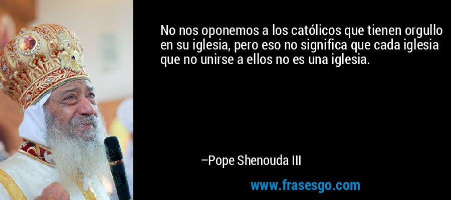No nos oponemos a los católicos que tienen orgullo en su iglesia, pero eso no significa que cada iglesia que no unirse a ellos no es una iglesia. – Pope Shenouda III